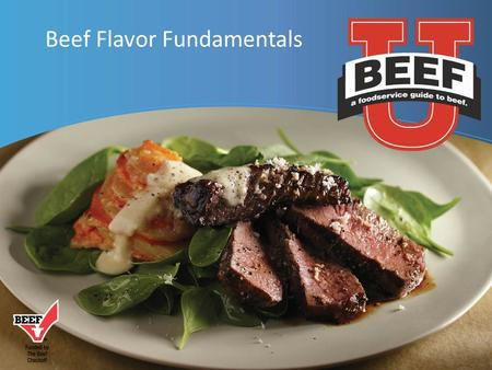 Beef Flavor Fundamentals.  Flavor Fundamentals:: A Brief Overview  Beef Flavor Pairings  What Influences Beef Flavor and Tenderness Beef: A Tasty Topic.