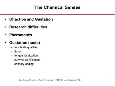 Sensation and Perception - chemical_senses.ppt © 2001 Dr. Laura Snodgrass, Ph.D.1 The Chemical Senses Olfaction and Gustation Research difficulties Pheromones.