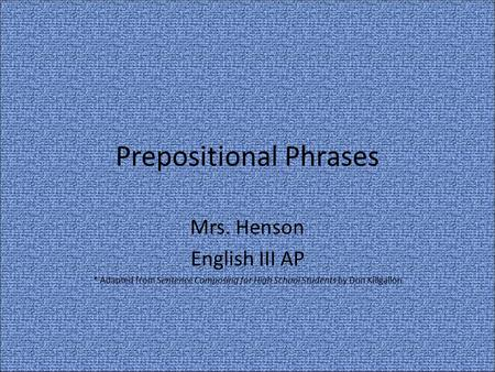 Prepositional Phrases Mrs. Henson English III AP * Adapted from Sentence Composing for High School Students by Don Killgallon.