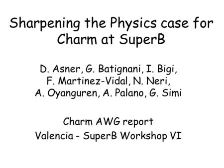 Sharpening the Physics case for Charm at SuperB D. Asner, G. Batignani, I. Bigi, F. Martinez-Vidal, N. Neri, A. Oyanguren, A. Palano, G. Simi Charm AWG.