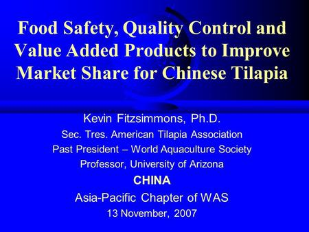Food Safety, Quality Control and Value Added Products to Improve Market Share for Chinese Tilapia Kevin Fitzsimmons, Ph.D. Sec. Tres. American Tilapia.