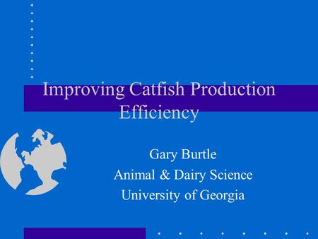 Improving Catfish Production Efficiency Gary Burtle Animal & Dairy Science University of Georgia.