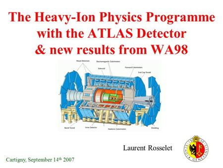 The Heavy-Ion Physics Programme with the ATLAS Detector & new results from WA98 Laurent Rosselet Cartigny, September 14 th 2007.