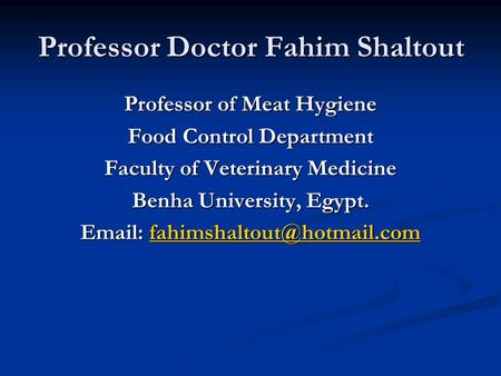 Professor Doctor Fahim Shaltout Professor of Meat Hygiene Food Control Department Faculty of Veterinary Medicine Benha University, Egypt.