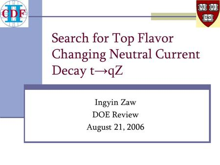 Search for Top Flavor Changing Neutral Current Decay t → qZ Ingyin Zaw DOE Review August 21, 2006.