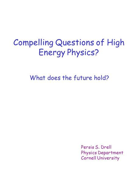 Compelling Questions of High Energy Physics? What does the future hold? Persis S. Drell Physics Department Cornell University.