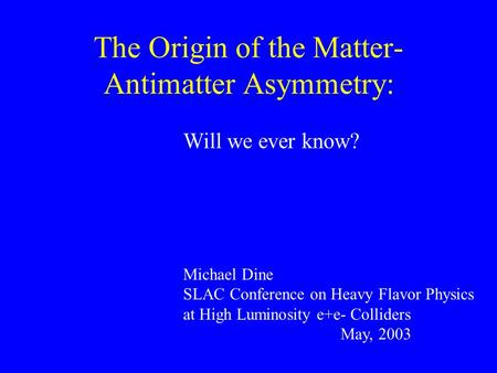 The Origin of the Matter- Antimatter Asymmetry: Will we ever know? Michael Dine SLAC Conference on Heavy Flavor Physics at High Luminosity e+e- Colliders.