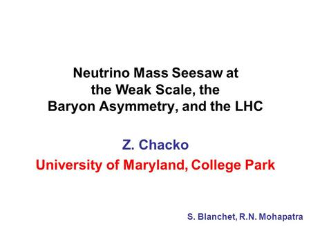 Neutrino Mass Seesaw at the Weak Scale, the Baryon Asymmetry, and the LHC Z. Chacko University of Maryland, College Park S. Blanchet, R.N. Mohapatra.