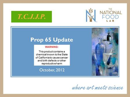 Prop 65 Update October, 2012 T.C.J.J.P. WARNING: This product contains a chemical known to the State of California to cause cancer and birth defects or.