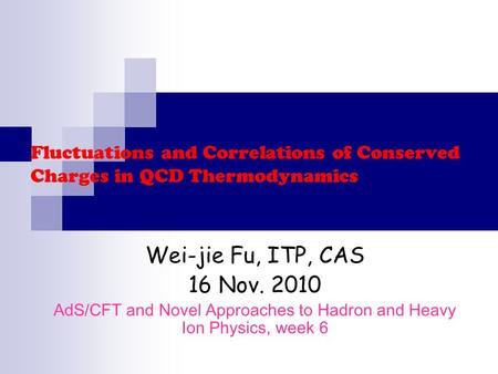 Fluctuations and Correlations of Conserved Charges in QCD Thermodynamics Wei-jie Fu, ITP, CAS 16 Nov. 2010 AdS/CFT and Novel Approaches to Hadron and Heavy.