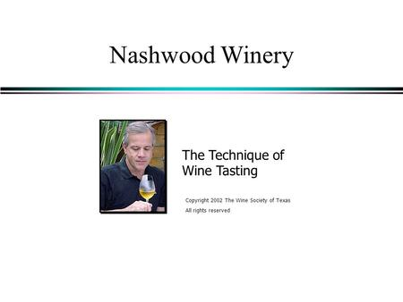 Nashwood Winery The Technique of Wine Tasting Copyright 2002 The Wine Society of Texas All rights reserved.
