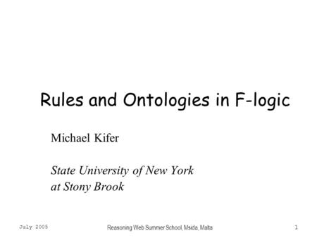 July 2005 Reasoning Web Summer School, Msida, Malta1 Rules and Ontologies in F-logic Michael Kifer State University of New York at Stony Brook.