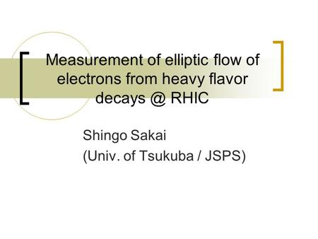Measurement of elliptic flow of electrons from heavy flavor RHIC Shingo Sakai (Univ. of Tsukuba / JSPS)