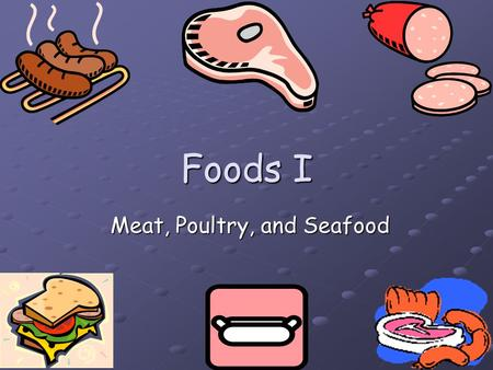 Foods I Meat, Poultry, and Seafood Meat, Poultry, and Seafood.