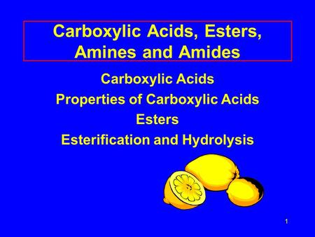 1 Carboxylic Acids, Esters, Amines and Amides Carboxylic Acids Properties of Carboxylic Acids Esters Esterification and Hydrolysis.
