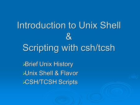 Introduction to Unix <strong>Shell</strong> & <strong>Scripting</strong> with csh/tcsh  Brief Unix History  Unix <strong>Shell</strong> & Flavor  CSH/TCSH <strong>Scripts</strong>.