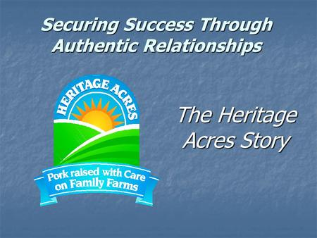 Securing Success Through Authentic Relationships The Heritage Acres Story.