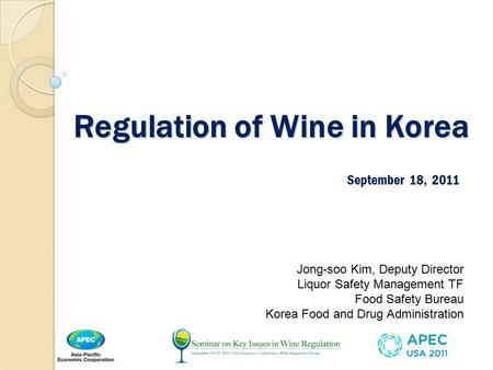 Regulation of Wine in Korea September 18, 2011 Jong-soo Kim, Deputy Director Liquor Safety Management TF Food Safety Bureau Korea Food and Drug Administration.