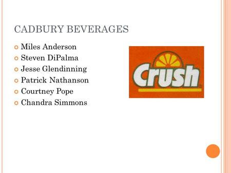CADBURY BEVERAGES Miles Anderson Steven DiPalma Jesse Glendinning Patrick Nathanson Courtney Pope Chandra Simmons.