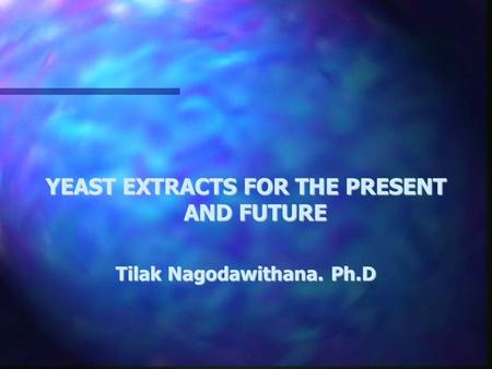 YEAST EXTRACTS FOR THE PRESENT AND FUTURE Tilak Nagodawithana. Ph.D