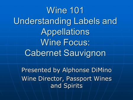Wine 101 Understanding Labels and Appellations Wine Focus: Cabernet Sauvignon Presented by Alphonse DiMino Wine Director, Passport Wines and Spirits.