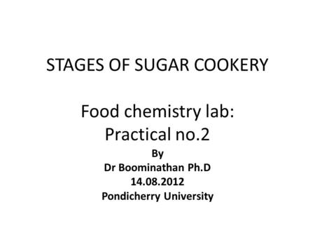 STAGES OF SUGAR COOKERY Food chemistry lab: Practical no.2 By Dr Boominathan Ph.D 14.08.2012 Pondicherry University.