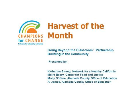 Harvest of the Month Going Beyond the Classroom: Partnership Building in the Community Presented by: Katharina Streng, Network for a Healthy California.