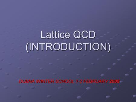 Lattice QCD (INTRODUCTION) DUBNA WINTER SCHOOL 1-2 FEBRUARY 2005.