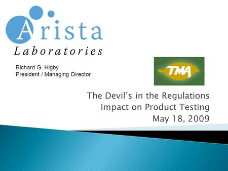 The Devil's in the Regulations Impact on Product Testing May 18, 2009 Richard G. Higby President / Managing Director.