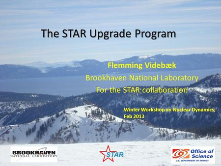 The STAR Upgrade Program Flemming Videbæk Brookhaven National Laboratory For the STAR collaboration Winter Workshop on Nuclear Dynamics, Feb 2013.
