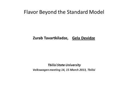Flavor Beyond the Standard Model Zurab Tavartkiladze, Gela Devidze Tbilisi State University Volkswagen meeting 14, 15 March 2013, Tbilisi.
