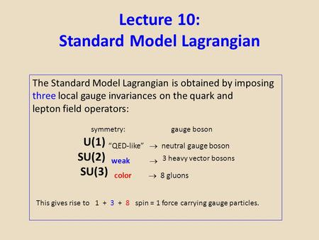 Lecture 10: Standard Model Lagrangian The Standard Model Lagrangian is obtained by imposing three local gauge invariances on the quark and lepton field.