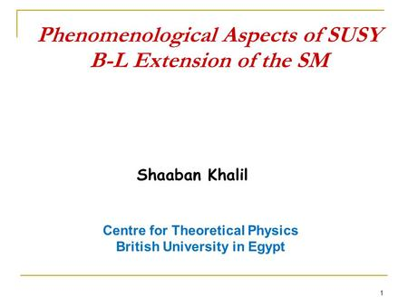 Phenomenological Aspects of SUSY B-L Extension of the SM 1 Shaaban Khalil Centre for Theoretical Physics British University in Egypt.