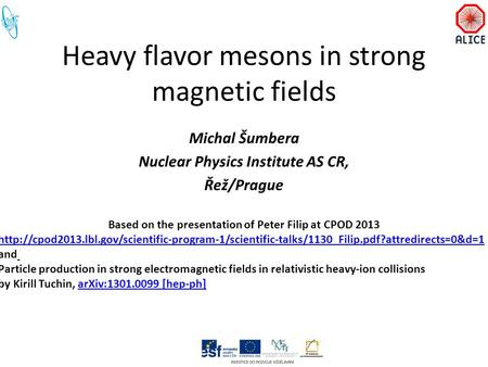 Heavy flavor mesons in strong magnetic fields Michal Šumbera Nuclear Physics Institute AS CR, Řež/Prague Based on the presentation of Peter Filip at CPOD.