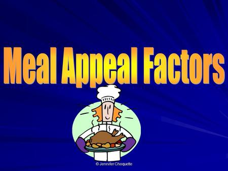 © Jennifer Choquette. 5 meal appeal factors are… © Jennifer Choquette.