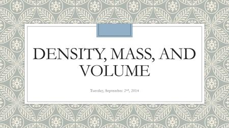 DENSITY, MASS, AND VOLUME Tuesday, September 2 nd, 2014.