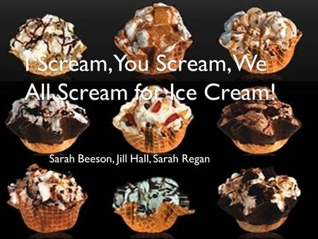 I Scream, You Scream, We All Scream for Ice Cream! Sarah Beeson, Jill Hall, Sarah Regan.