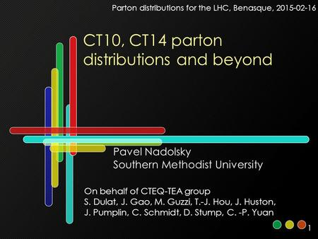 1 CT10, CT14 parton distributions and beyond Parton distributions for the LHC, Benasque, 2015-02-16 Pavel Nadolsky Southern Methodist University On behalf.