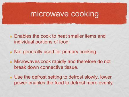 Microwave cooking Enables the cook to heat smaller items and individual portions of food. Not generally used for primary cooking. Microwaves cook rapidly.