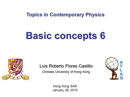 Topics in Contemporary Physics Basic concepts 6 Luis Roberto Flores Castillo Chinese University <strong>of</strong> Hong Kong Hong Kong SAR January 28, 2015.