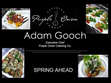 Adam Gooch Executive Chef Purple Onion Catering Co. SPRING AHEAD.
