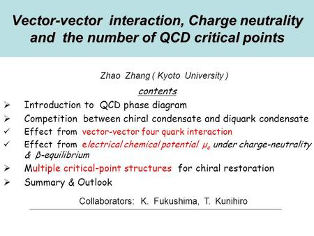 Zhao Zhang ( Kyoto University ) Vector-vector interaction, Charge neutrality and the number of QCD critical points contents  Introduction to QCD phase.