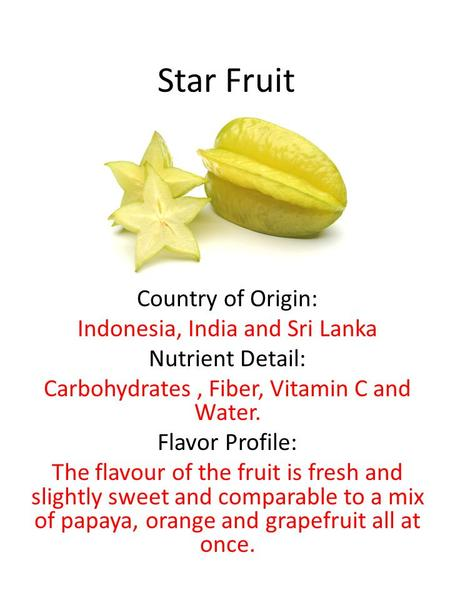 Star Fruit Country of Origin: Indonesia, India and Sri Lanka Nutrient Detail: Carbohydrates, Fiber, Vitamin C and Water. Flavor Profile: The flavour of.