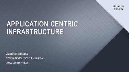 Cisco Confidential1 APPLICATION CENTRIC INFRASTRUCTURE Gustavo Santana CCIE# 8806 (DC,SAN,R&Sw) Data Center TSA.