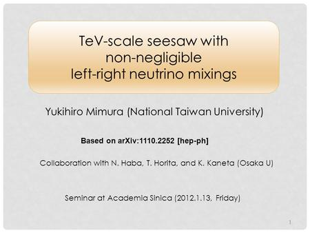TeV-scale seesaw with non-negligible left-right neutrino mixings Yukihiro Mimura (National Taiwan University) Based on arXiv:1110.2252 [hep-ph] Collaboration.