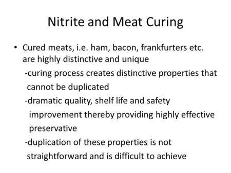 Nitrite and Meat Curing Cured meats, i.e. ham, bacon, frankfurters etc. are highly distinctive and unique -curing process creates distinctive properties.