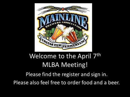 Welcome to the April 7 th MLBA Meeting! Please find the register and sign in. Please also feel free to order food and a beer.