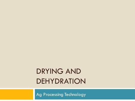 DRYING AND DEHYDRATION Ag Processing Technology. Drying and Dehydration  Removes water  Occurs under natural conditions in the field and during cooking.