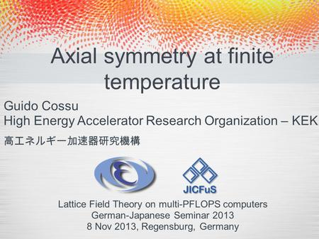 Axial symmetry at finite temperature Guido Cossu High Energy Accelerator Research Organization – KEK Lattice Field Theory on multi-PFLOPS computers German-Japanese.