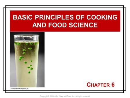 Copyright © 2014 John Wiley and Sons, Inc. All rights reserved. C HAPTER 6 BASIC PRINCIPLES OF COOKING AND FOOD SCIENCE.